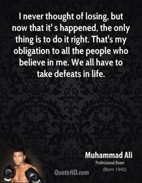 I never thought of losing, but now that it' s happened, the only thing is to do it right. That's my obligation to all the people who believe in me. We all have to take defeats in life.