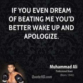 Muhammad Ali - If you even dream of beating me you'd better wake up and apologize.