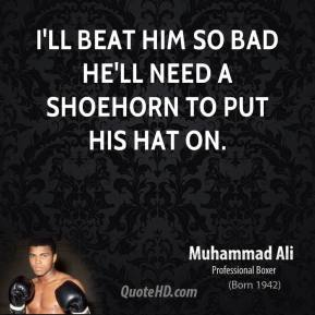 I'll beat him so bad he'll need a shoehorn to put his hat on.