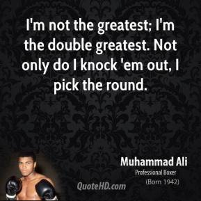I'm not the greatest; I'm the double greatest. Not only do I knock 'em out, I pick the round.