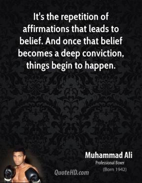 Muhammad Ali - It's the repetition of affirmations that leads to belief. And once that belief becomes a deep conviction, things begin to happen.