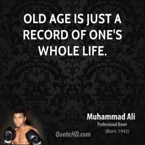 Muhammad Ali - Old age is just a record of one's whole life.