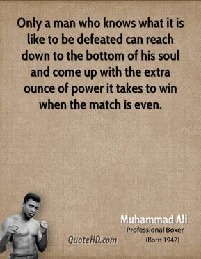 Muhammad Ali - Only a man who knows what it is like to be defeated can reach down to the bottom of his soul and come up with the extra ounce of power it takes to win when the match is even.