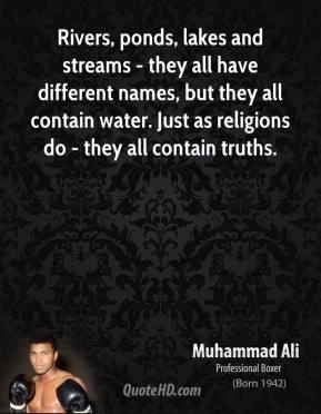 Rivers, ponds, lakes and streams - they all have different names, but they all contain water. Just as religions do - they all contain truths.