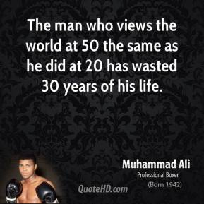 Muhammad Ali - The man who views the world at 50 the same as he did at 20 has wasted 30 years of his life.