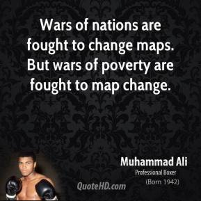 Muhammad Ali - Wars of nations are fought to change maps. But wars of poverty are fought to map change.