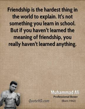 Muhammad Ali  - Friendship is the hardest thing in the world to explain. It's not something you learn in school. But if you haven't learned the meaning of friendship, you really haven't learned anything.