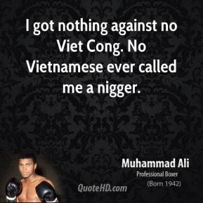 Muhammad Ali  - I got nothing against no Viet Cong. No Vietnamese ever called me a nigger.
