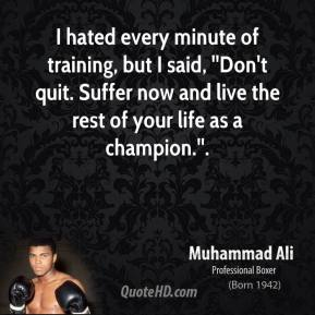 I hated every minute of training, but I said, ''Don't quit. Suffer now and live the rest of your life as a champion.''.