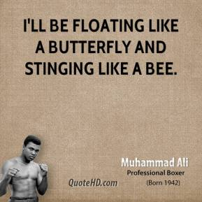 I'll be floating like a butterfly and stinging like a bee.