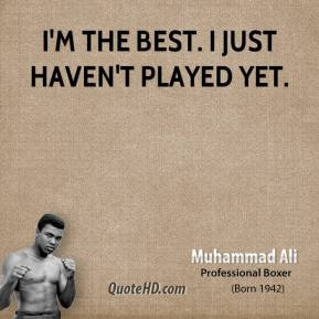 Muhammad Ali  - I'm the best. I just haven't played yet.