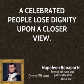 Napoleon Bonaparte - A celebrated people lose dignity upon a closer view.