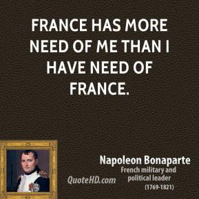 Napoleon Bonaparte - France has more need of me than I have need of France.
