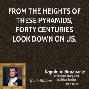 Napoleon Bonaparte - From the heights of these pyramids, forty centuries look down on us.