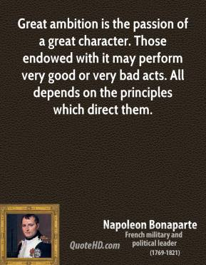 Napoleon Bonaparte - Great ambition is the passion of a great character. Those endowed with it may perform very good or very bad acts. All depends on the principles which direct them.
