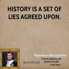 Napoleon Bonaparte - History is a set of lies agreed upon.