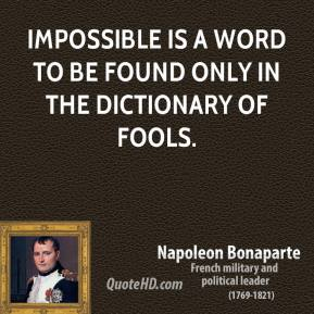 Napoleon Bonaparte - Impossible is a word to be found only in the dictionary of fools.