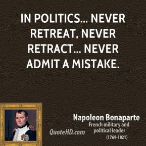Napoleon Bonaparte - In politics... never retreat, never retract... never admit a mistake.