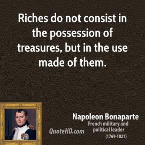 Napoleon Bonaparte - Riches do not consist in the possession of treasures, but in the use made of them.
