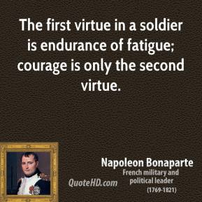 Napoleon Bonaparte - The first virtue in a soldier is endurance of fatigue; courage is only the second virtue.