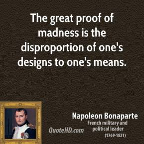 Napoleon Bonaparte - The great proof of madness is the disproportion of one's designs to one's means.