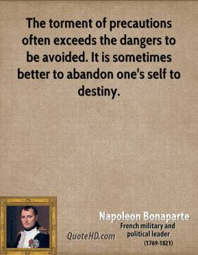 Napoleon Bonaparte - The torment of precautions often exceeds the dangers to be avoided. It is sometimes better to abandon one's self to destiny.