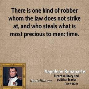 Napoleon Bonaparte - There is one kind of robber whom the law does not strike at, and who steals what is most precious to men: time.