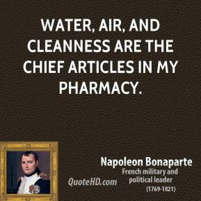 Napoleon Bonaparte - Water, air, and cleanness are the chief articles in my pharmacy.