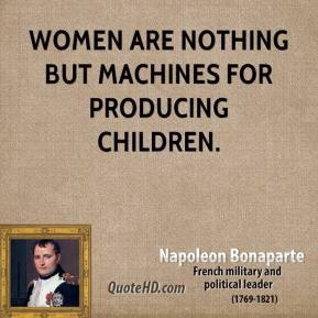 Napoleon Bonaparte - Women are nothing but machines for producing children.