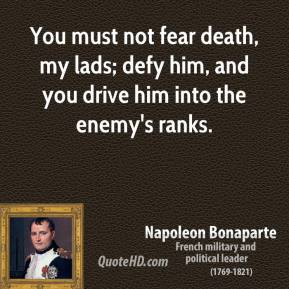 Napoleon Bonaparte - You must not fear death, my lads; defy him, and you drive him into the enemy's ranks.