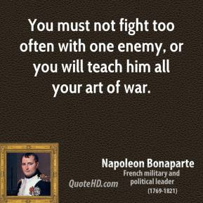 Napoleon Bonaparte - You must not fight too often with one enemy, or you will teach him all your art of war.