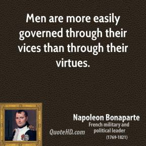 Men are more easily governed through their vices than through their virtues.