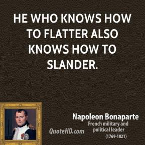Napoleon Bonaparte - He who knows how to flatter also knows how to slander.