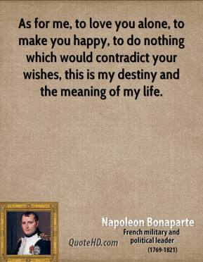 Napoleon Bonaparte  - As for me, to love you alone, to make you happy, to do nothing which would contradict your wishes, this is my destiny and the meaning of my life.