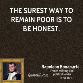 Napoleon Bonaparte  - The surest way to remain poor is to be honest.
