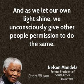 Nelson Mandela  - And as we let our own light shine, we unconsciously give other people permission to do the same.