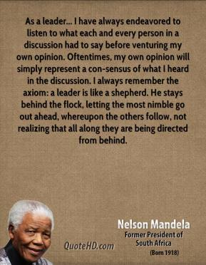 Nelson Mandela  - As a leader... I have always endeavored to listen to what each and every person in a discussion had to say before venturing my own opinion. Oftentimes, my own opinion will simply represent a con-sensus of what I heard in the discussion. I always remember the axiom: a leader is like a shepherd. He stays behind the flock, letting the most nimble go out ahead, whereupon the others follow, not realizing that all along they are being directed from behind.