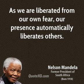 Nelson Mandela  - As we are liberated from our own fear, our presence automatically liberates others.