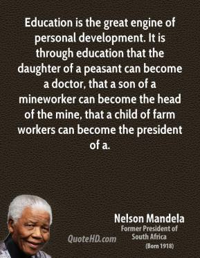 Nelson Mandela  - Education is the great engine of personal development. It is through education that the daughter of a peasant can become a doctor, that a son of a mineworker can become the head of the mine, that a child of farm workers can become the president of a.