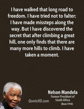 I have walked that long road to freedom. I have tried not to falter; I have made missteps along the way. But I have discovered the secret that after climbing a great hill, one only finds that there are many more hills to climb. I have taken a moment.