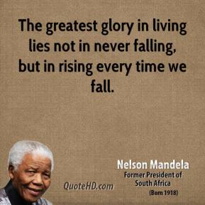 Nelson Mandela  - The greatest glory in living lies not in never falling, but in rising every time we fall.