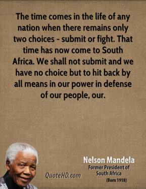 Nelson Mandela  - The time comes in the life of any nation when there remains only two choices - submit or fight. That time has now come to South Africa. We shall not submit and we have no choice but to hit back by all means in our power in defense of our people, our.