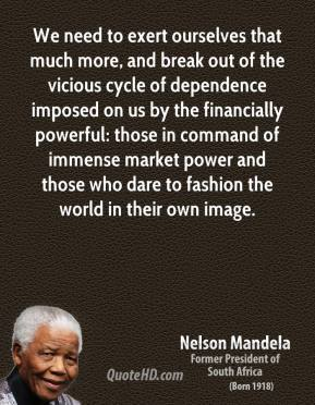 Nelson Mandela  - We need to exert ourselves that much more, and break out of the vicious cycle of dependence imposed on us by the financially powerful: those in command of immense market power and those who dare to fashion the world in their own image.
