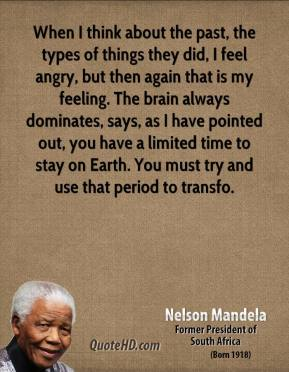 Nelson Mandela  - When I think about the past, the types of things they did, I feel angry, but then again that is my feeling. The brain always dominates, says, as I have pointed out, you have a limited time to stay on Earth. You must try and use that period to transfo.