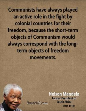 Nelson Mandela - Communists have always played an active role in the fight by colonial countries for their freedom, because the short-term objects of Communism would always correspond with the long-term objects of freedom movements.
