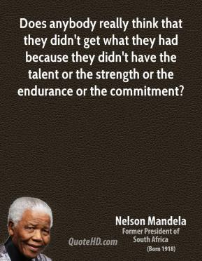 Nelson Mandela - Does anybody really think that they didn't get what they had because they didn't have the talent or the strength or the endurance or the commitment?