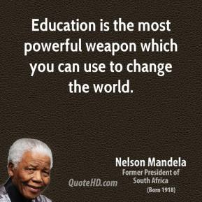 Nelson Mandela - Education is the most powerful weapon which you can use to change the world.