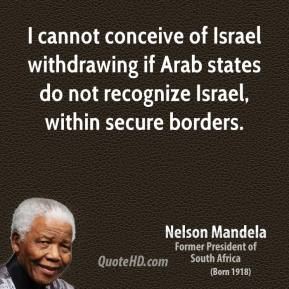 Nelson Mandela - I cannot conceive of Israel withdrawing if Arab states do not recognize Israel, within secure borders.