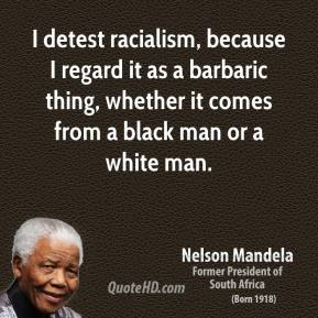 Nelson Mandela - I detest racialism, because I regard it as a barbaric thing, whether it comes from a black man or a white man.