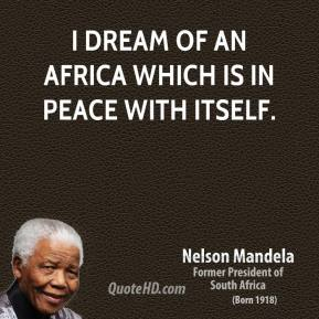 Nelson Mandela - I dream of an Africa which is in peace with itself.
